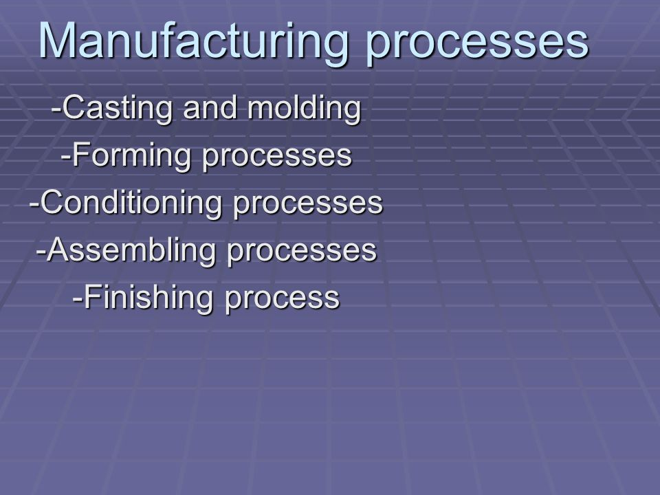 Manufacturing processes -Casting and molding -Forming processes -Conditioning processes -Assembling processes -Finishing process