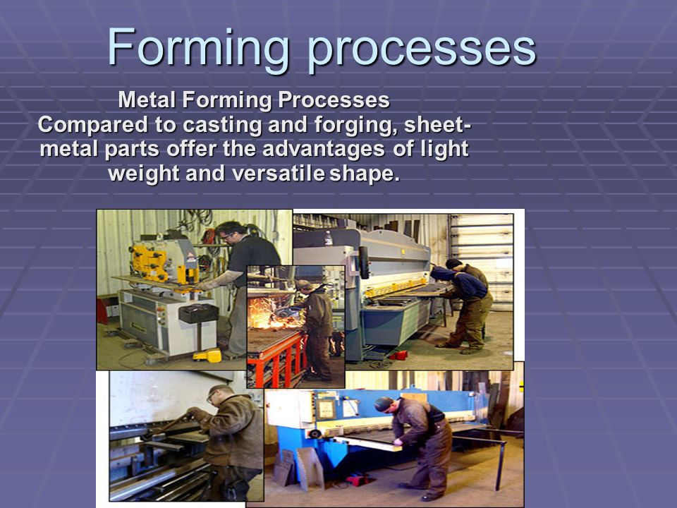 Forming processes Metal Forming Processes Compared to casting and forging, sheet- metal parts offer the advantages of light weight and versatile shape.