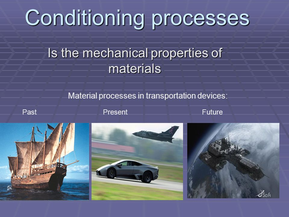 Conditioning processes Is the mechanical properties of materials Material processes in transportation devices: Past Present Future