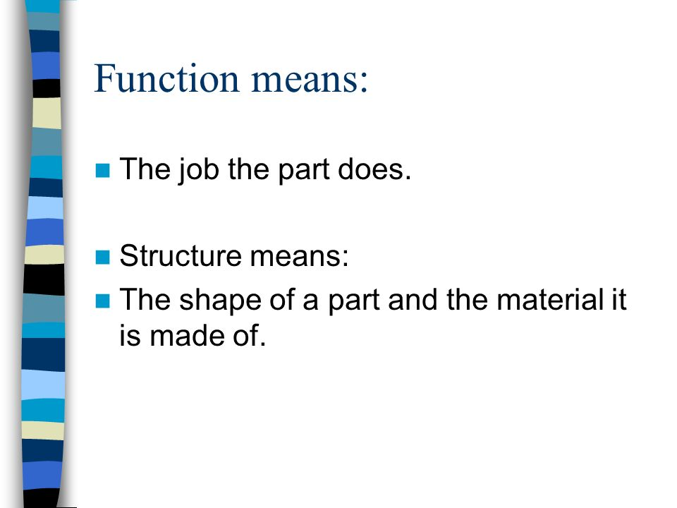 Function means: The job the part does.