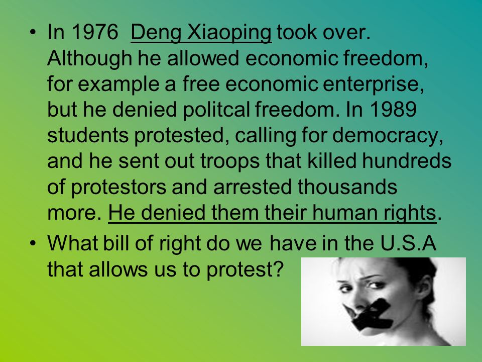 In 1976 Deng Xiaoping took over. Although he allowed economic freedom, for example a free economic enterprise, but he denied politcal freedom. In 1989