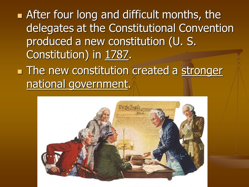 After four long and difficult months, the delegates at the Constitutional Convention produced a new constitution (U. S. Constitution) in 1787. After f
