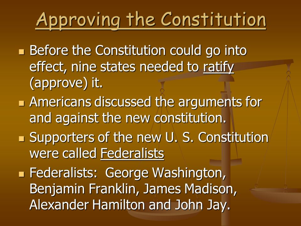 Approving the Constitution Before the Constitution could go into effect, nine states needed to ratify (approve) it. Before the Constitution could go i