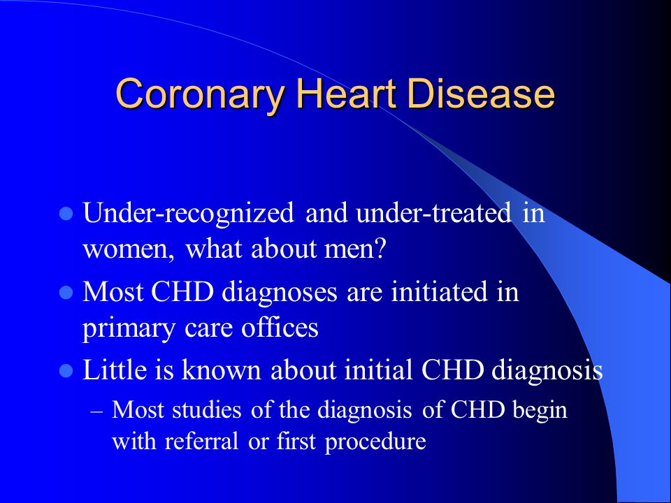Coronary Heart Disease Under-recognized and under-treated in women, what about men? Most CHD diagnoses are initiated in primary care offices Little is