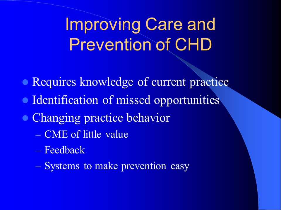 Improving Care and Prevention of CHD Requires knowledge of current practice Identification of missed opportunities Changing practice behavior – CME of