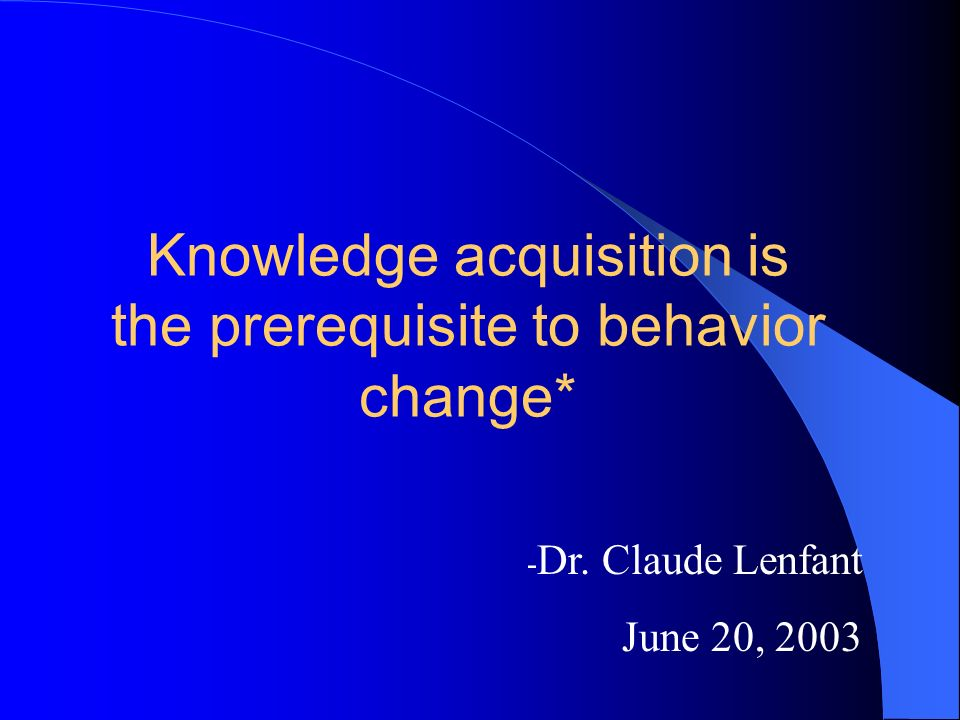 Knowledge acquisition is the prerequisite to behavior change* - Dr. Claude Lenfant June 20, 2003