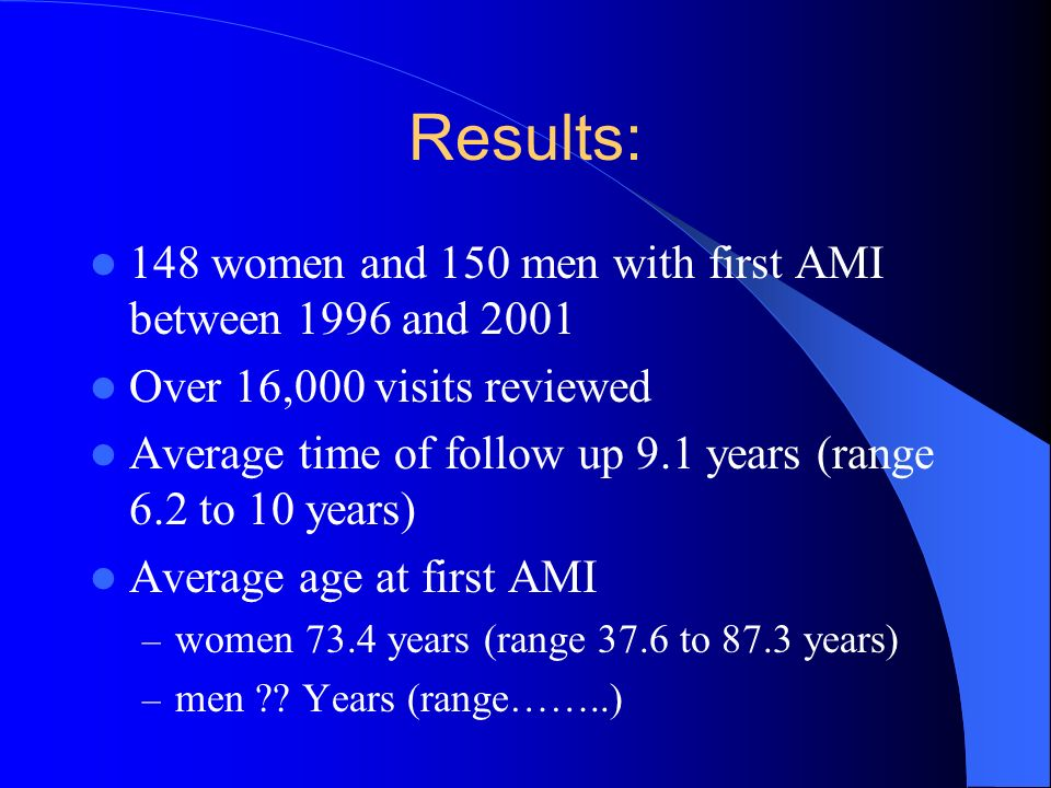 Results: 148 women and 150 men with first AMI between 1996 and 2001 Over 16,000 visits reviewed Average time of follow up 9.1 years (range 6.2 to 10 years) Average age at first AMI – women 73.4 years (range 37.6 to 87.3 years) – men .