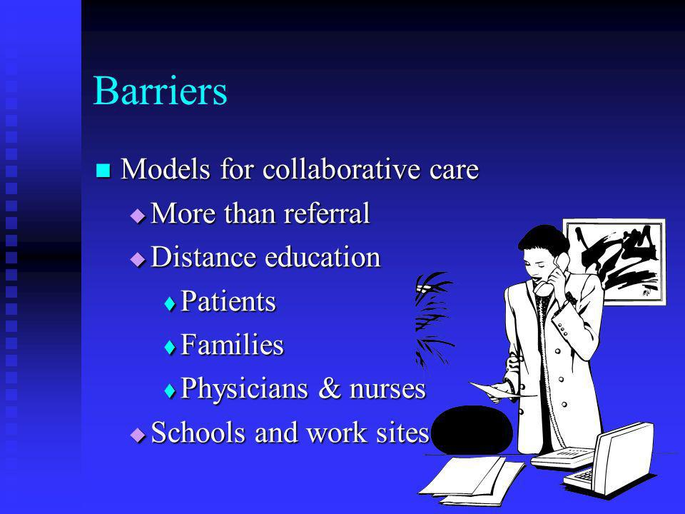 Barriers Models for collaborative care Models for collaborative care More than referral More than referral Distance education Distance education Patients Patients Families Families Physicians & nurses Physicians & nurses Schools and work sites Schools and work sites