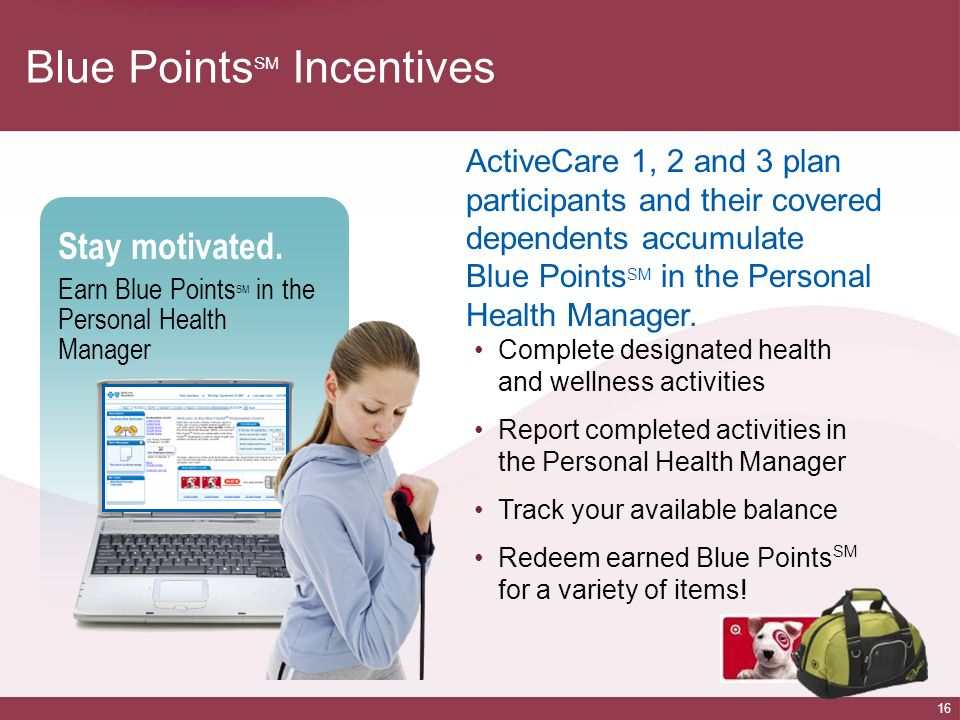 16 Stay motivated. Earn Blue Points SM in the Personal Health Manager Blue Points SM Incentives ActiveCare 1, 2 and 3 plan participants and their cove