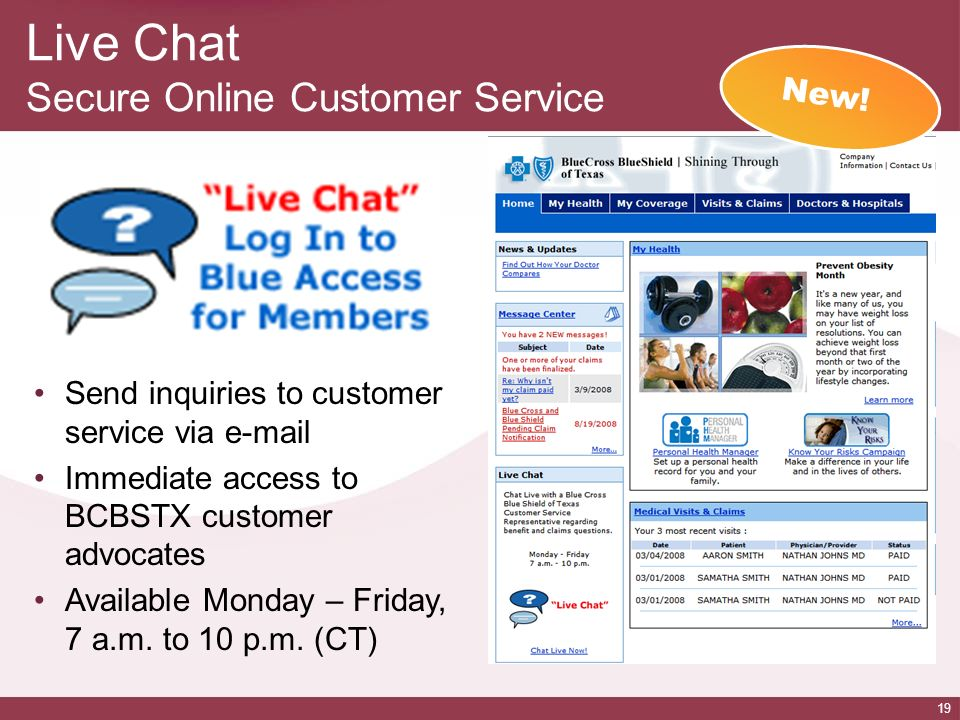 19 Live Chat Secure Online Customer Service Send inquiries to customer service via e-mail Immediate access to BCBSTX customer advocates Available Mond