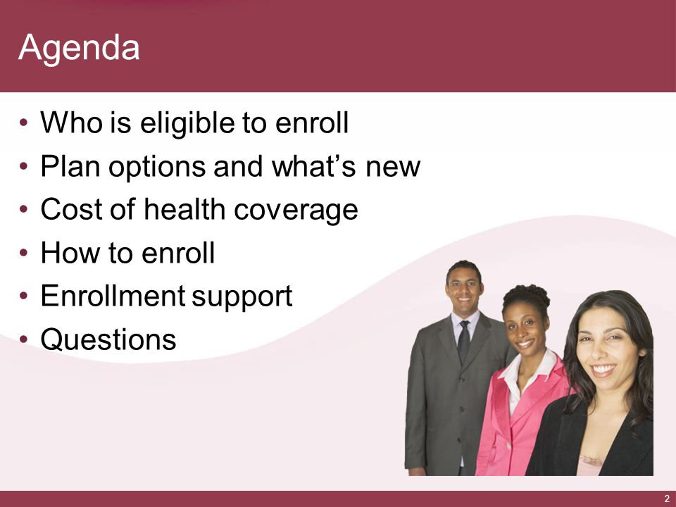 2 Agenda Who is eligible to enroll Plan options and whats new Cost of health coverage How to enroll Enrollment support Questions