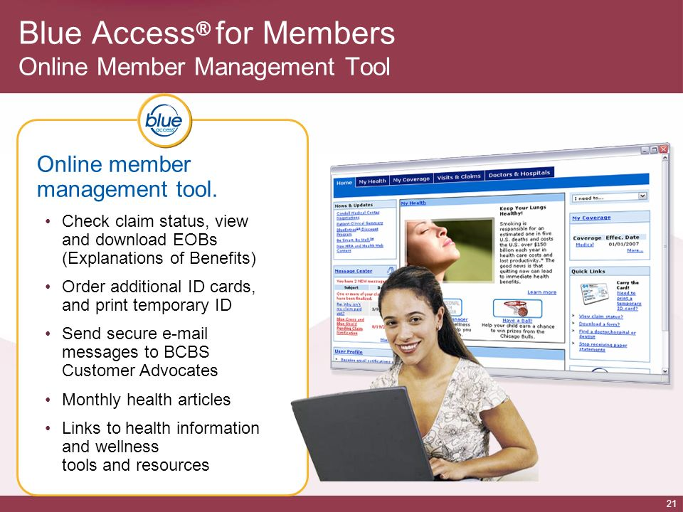 21 Online member management tool. Check claim status, view and download EOBs (Explanations of Benefits) Order additional ID cards, and print temporary