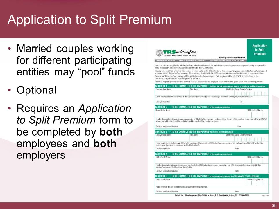 39 Application to Split Premium Married couples working for different participating entities may pool funds Optional Requires an Application to Split