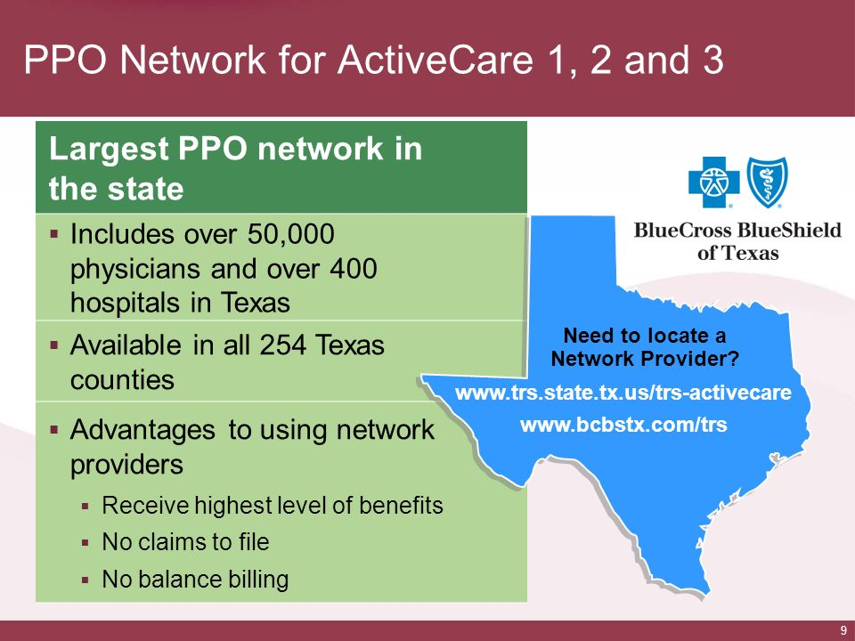 9 PPO Network for ActiveCare 1, 2 and 3 Largest PPO network in the state Includes over 50,000 physicians and over 400 hospitals in Texas Available in