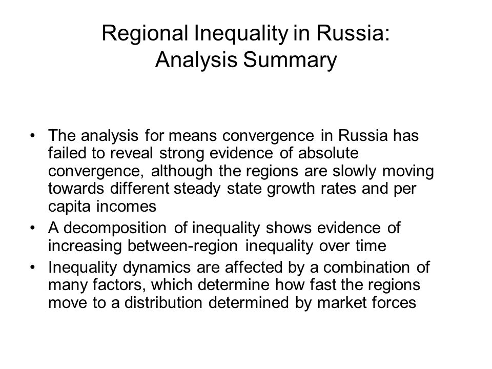 Regional Inequality in Russia: Analysis Summary The analysis for means convergence in Russia has failed to reveal strong evidence of absolute convergence, although the regions are slowly moving towards different steady state growth rates and per capita incomes A decomposition of inequality shows evidence of increasing between-region inequality over time Inequality dynamics are affected by a combination of many factors, which determine how fast the regions move to a distribution determined by market forces