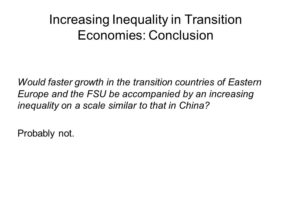 Increasing Inequality in Transition Economies: Conclusion Would faster growth in the transition countries of Eastern Europe and the FSU be accompanied by an increasing inequality on a scale similar to that in China.
