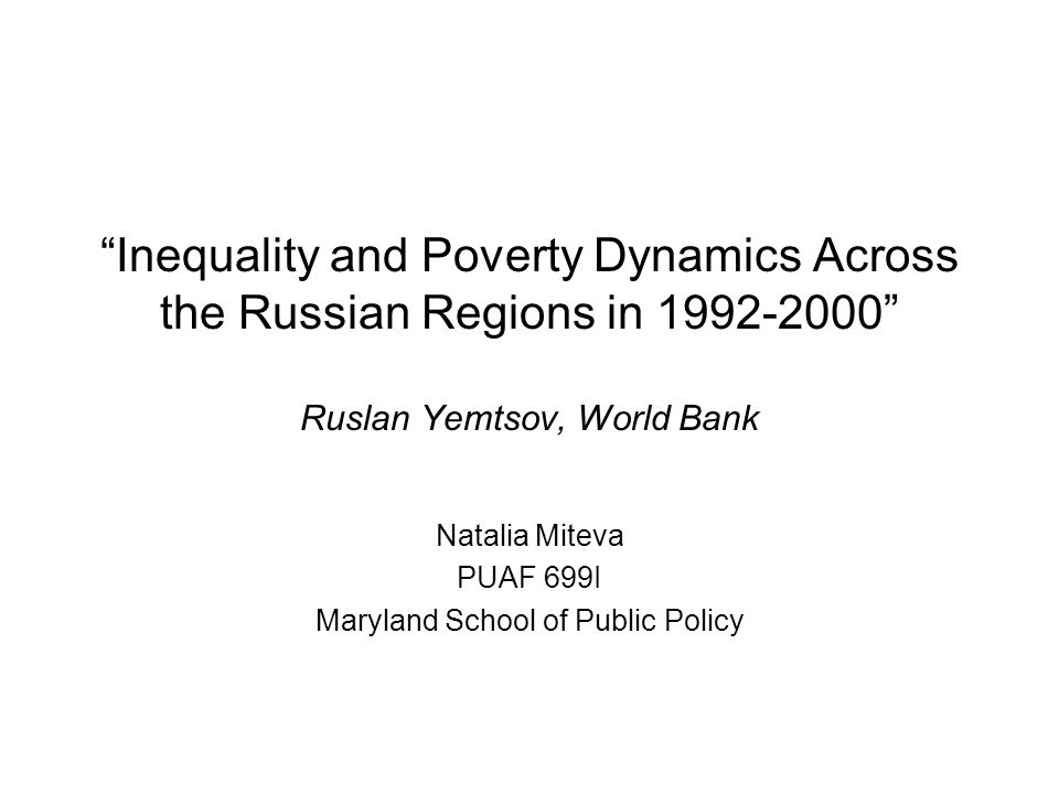 Inequality and Poverty Dynamics Across the Russian Regions in 1992-2000 Ruslan Yemtsov, World Bank Natalia Miteva PUAF 699I Maryland School of Public Policy
