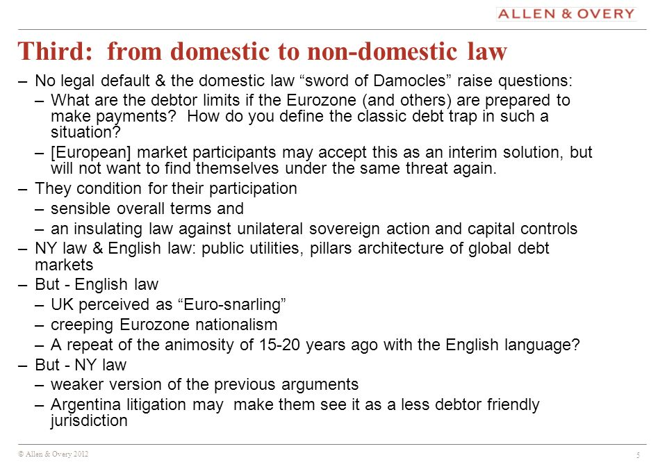 © Allen & Overy 2012 5 Third: from domestic to non-domestic law –No legal default & the domestic law sword of Damocles raise questions: –What are the