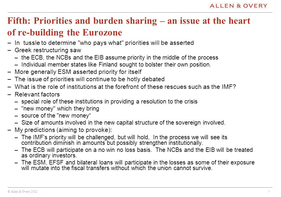 © Allen & Overy 2012 7 Fifth: Priorities and burden sharing – an issue at the heart of re-building the Eurozone –In tussle to determine who pays what priorities will be asserted –Greek restructuring saw –the ECB, the NCBs and the EIB assume priority in the middle of the process –Individual member states like Finland sought to bolster their own position.
