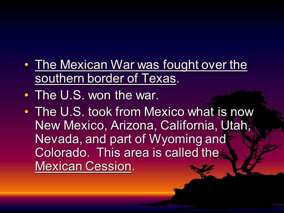 The Mexican War was fought over the southern border of Texas.The Mexican War was fought over the southern border of Texas. The U.S. won the war.The U.