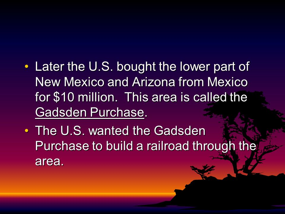 Later the U.S. bought the lower part of New Mexico and Arizona from Mexico for $10 million. This area is called the Gadsden Purchase.Later the U.S. bo