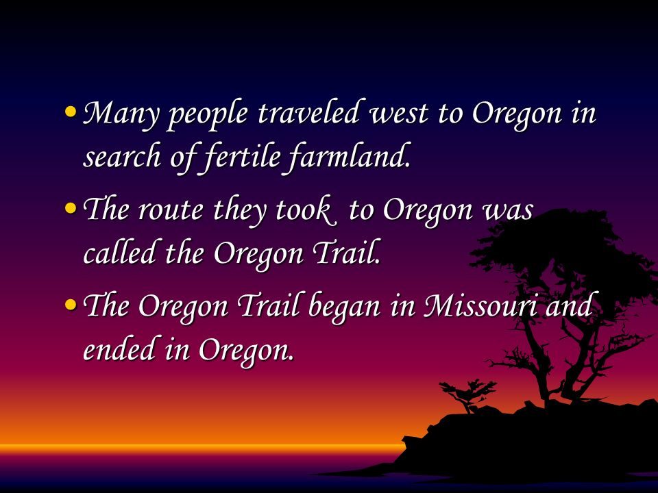 Many people traveled west to Oregon in search of fertile farmland. The route they took to Oregon was called the Oregon Trail. The Oregon Trail began i