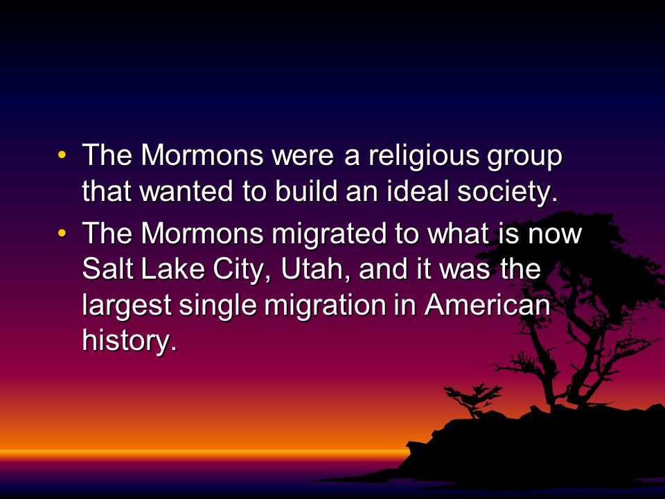 The Mormons were a religious group that wanted to build an ideal society.The Mormons were a religious group that wanted to build an ideal society. The
