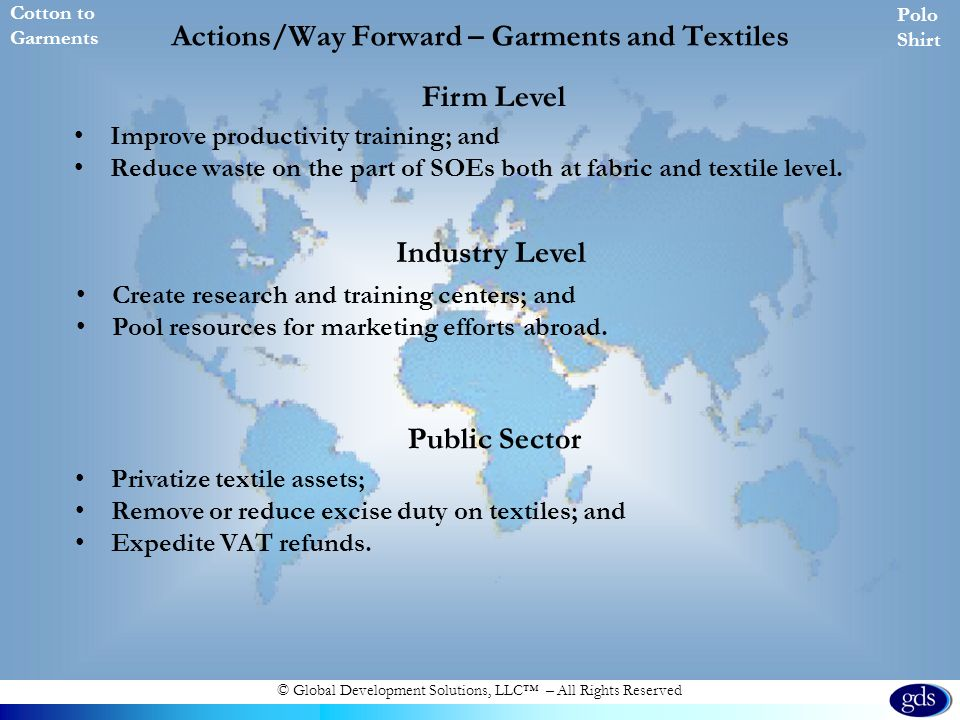 © Global Development Solutions, LLC – All Rights Reserved Actions/Way Forward – Garments and Textiles Improve productivity training; and Reduce waste on the part of SOEs both at fabric and textile level.