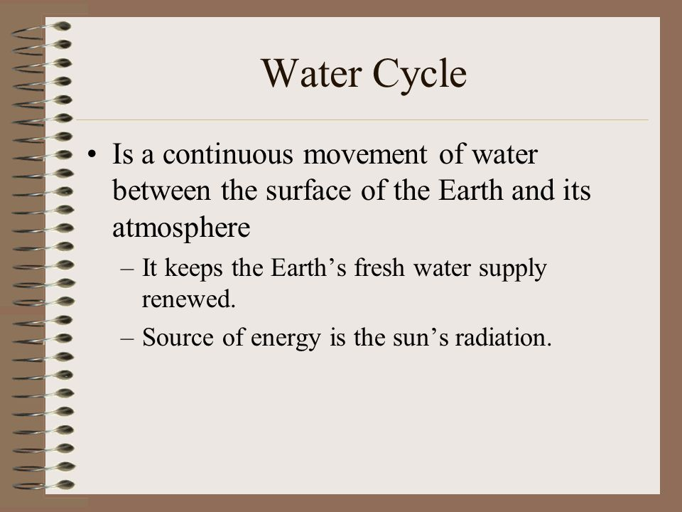 Water Cycle Is a continuous movement of water between the surface of the Earth and its atmosphere –It keeps the Earths fresh water supply renewed. –So