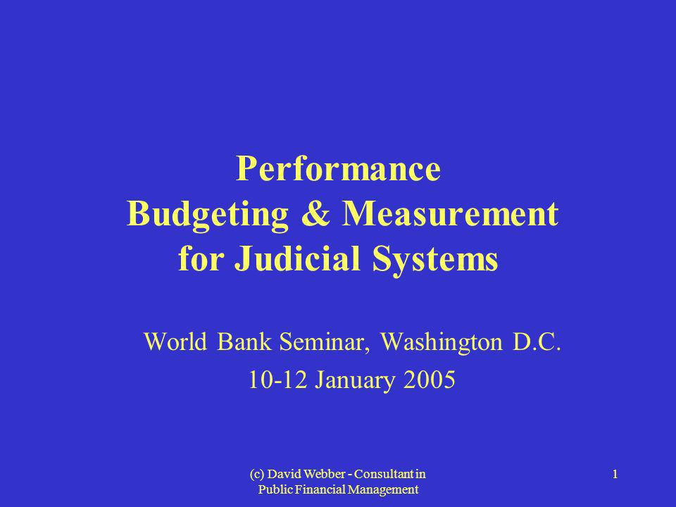 (c) David Webber - Consultant in Public Financial Management 1 Performance Budgeting & Measurement for Judicial Systems World Bank Seminar, Washington D.C.