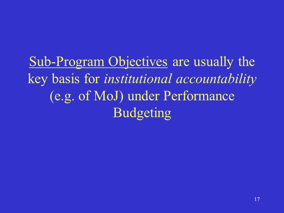 17 Sub-Program Objectives are usually the key basis for institutional accountability (e.g.