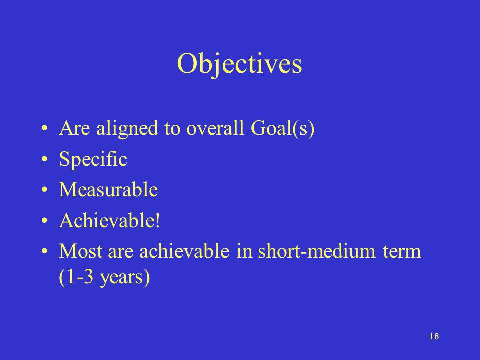 18 Objectives Are aligned to overall Goal(s) Specific Measurable Achievable.
