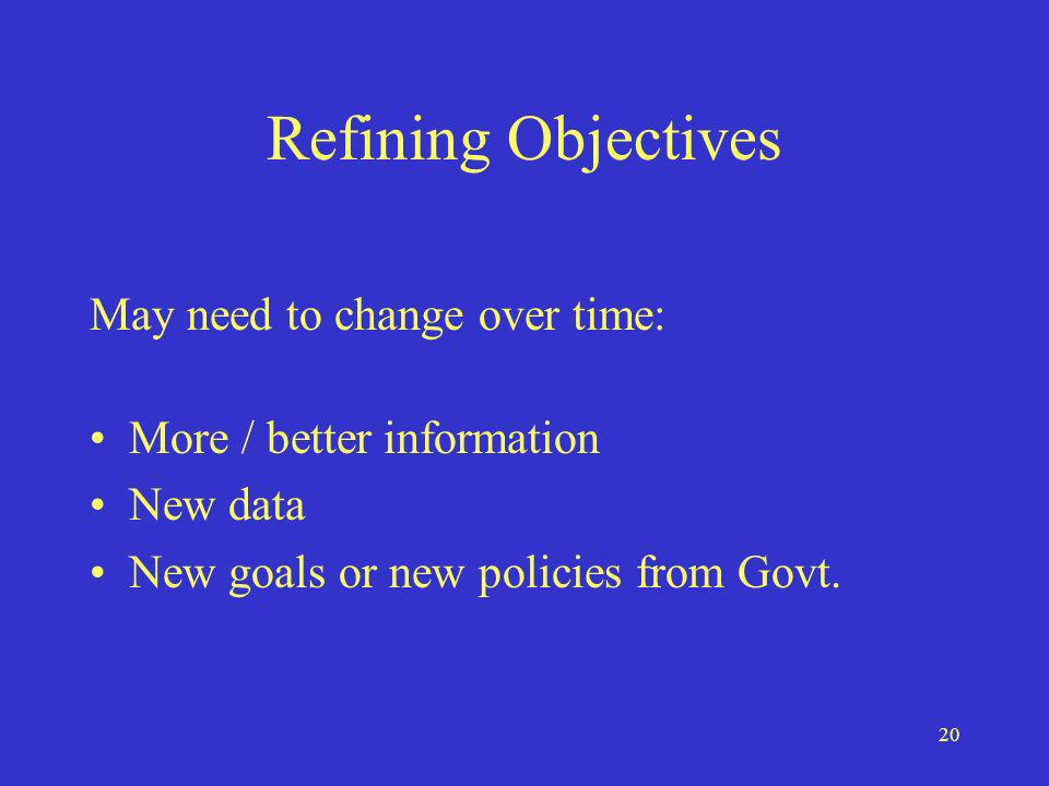 20 Refining Objectives May need to change over time: More / better information New data New goals or new policies from Govt.