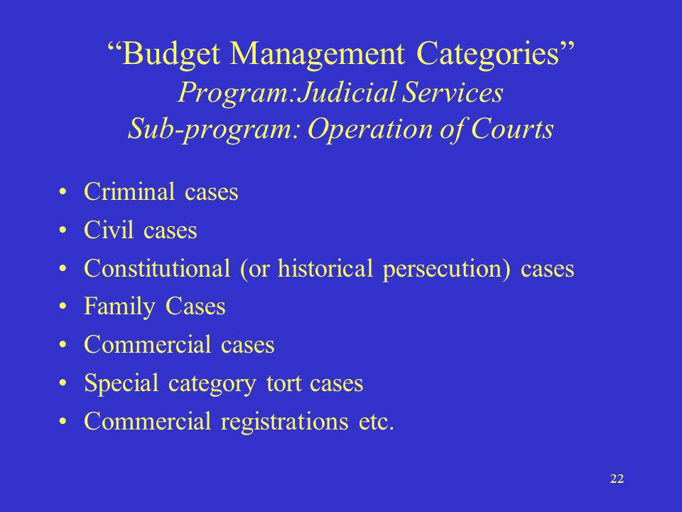 22 Budget Management Categories Program:Judicial Services Sub-program: Operation of Courts Criminal cases Civil cases Constitutional (or historical persecution) cases Family Cases Commercial cases Special category tort cases Commercial registrations etc.