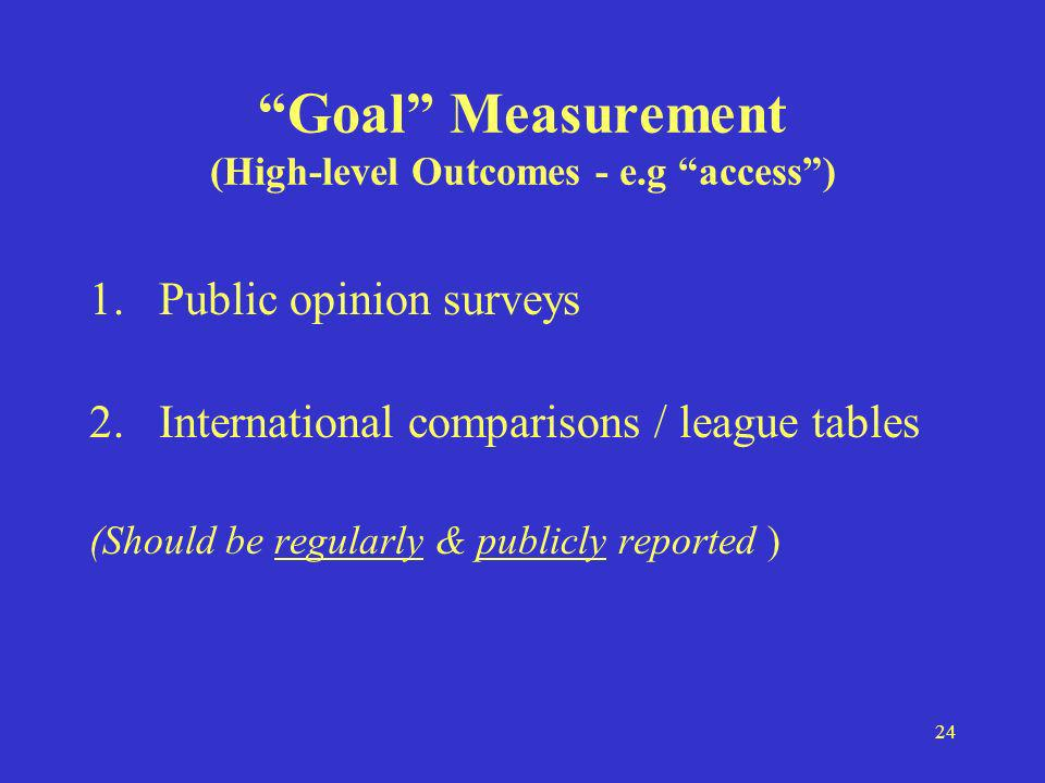 24 Goal Measurement (High-level Outcomes - e.g access) 1.Public opinion surveys 2.International comparisons / league tables (Should be regularly & publicly reported )