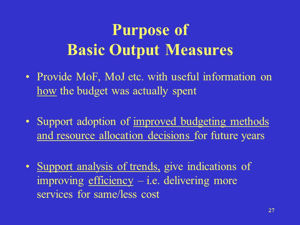 27 Purpose of Basic Output Measures Provide MoF, MoJ etc. with useful information on how the budget was actually spent Support adoption of improved bu