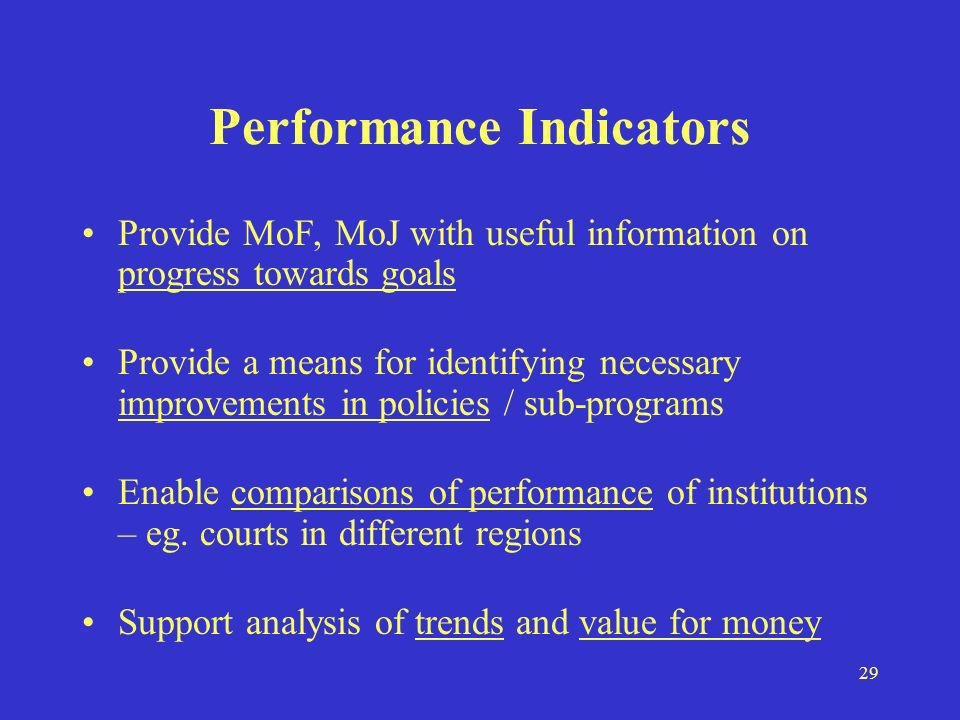 29 Performance Indicators Provide MoF, MoJ with useful information on progress towards goals Provide a means for identifying necessary improvements in policies / sub-programs Enable comparisons of performance of institutions – eg.