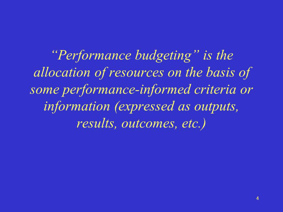 4 Performance budgeting is the allocation of resources on the basis of some performance-informed criteria or information (expressed as outputs, results, outcomes, etc.)
