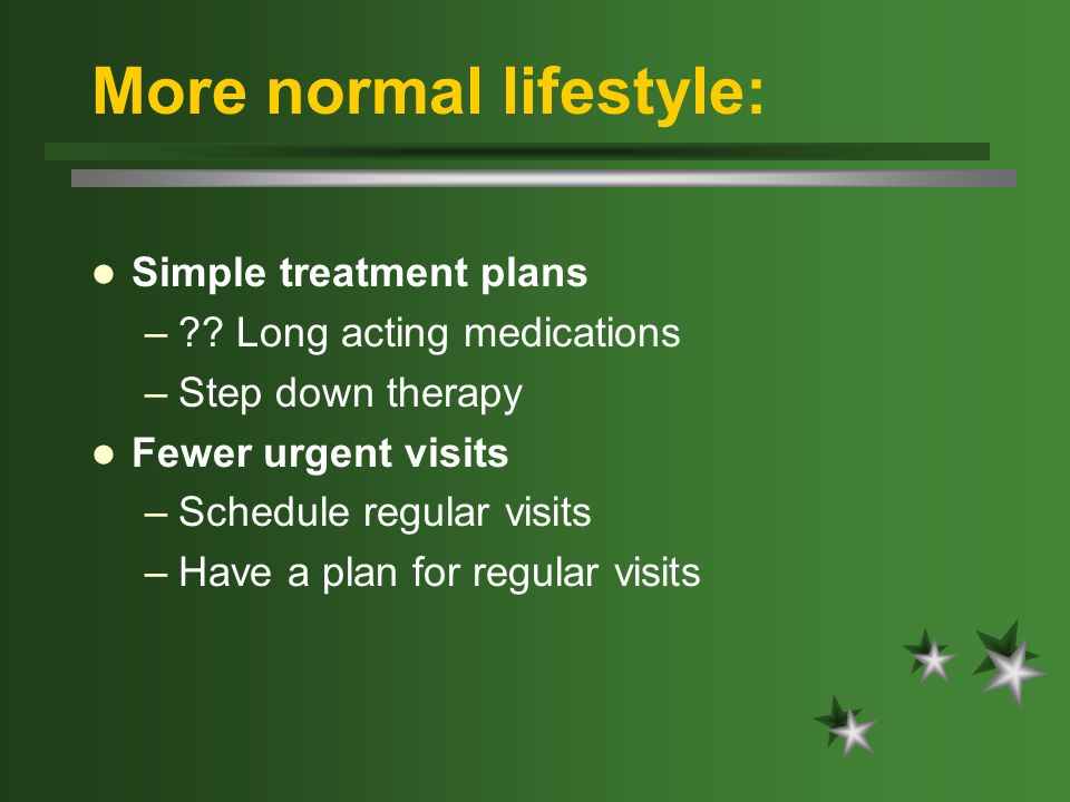 More normal lifestyle: Simple treatment plans –?? Long acting medications –Step down therapy Fewer urgent visits –Schedule regular visits –Have a plan