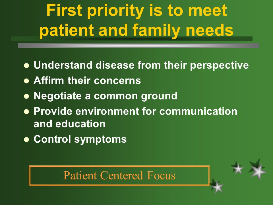 First priority is to meet patient and family needs Understand disease from their perspective Affirm their concerns Negotiate a common ground Provide e