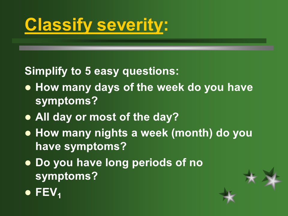 Classify severity: Simplify to 5 easy questions: How many days of the week do you have symptoms.