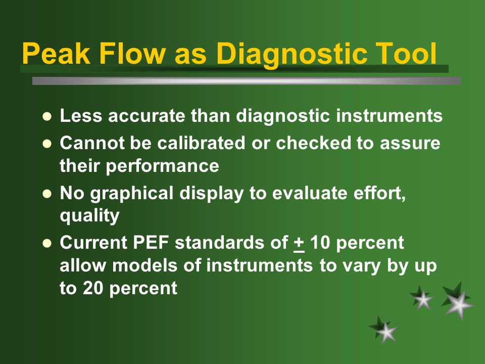 Peak Flow as Diagnostic Tool Less accurate than diagnostic instruments Cannot be calibrated or checked to assure their performance No graphical display to evaluate effort, quality Current PEF standards of + 10 percent allow models of instruments to vary by up to 20 percent