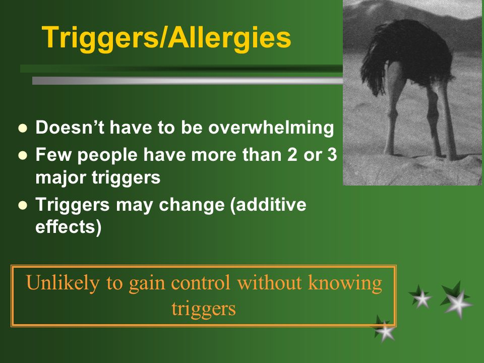 Triggers/Allergies Doesnt have to be overwhelming Few people have more than 2 or 3 major triggers Triggers may change (additive effects) Unlikely to g