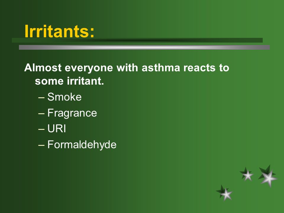 Irritants: Almost everyone with asthma reacts to some irritant. –Smoke –Fragrance –URI –Formaldehyde