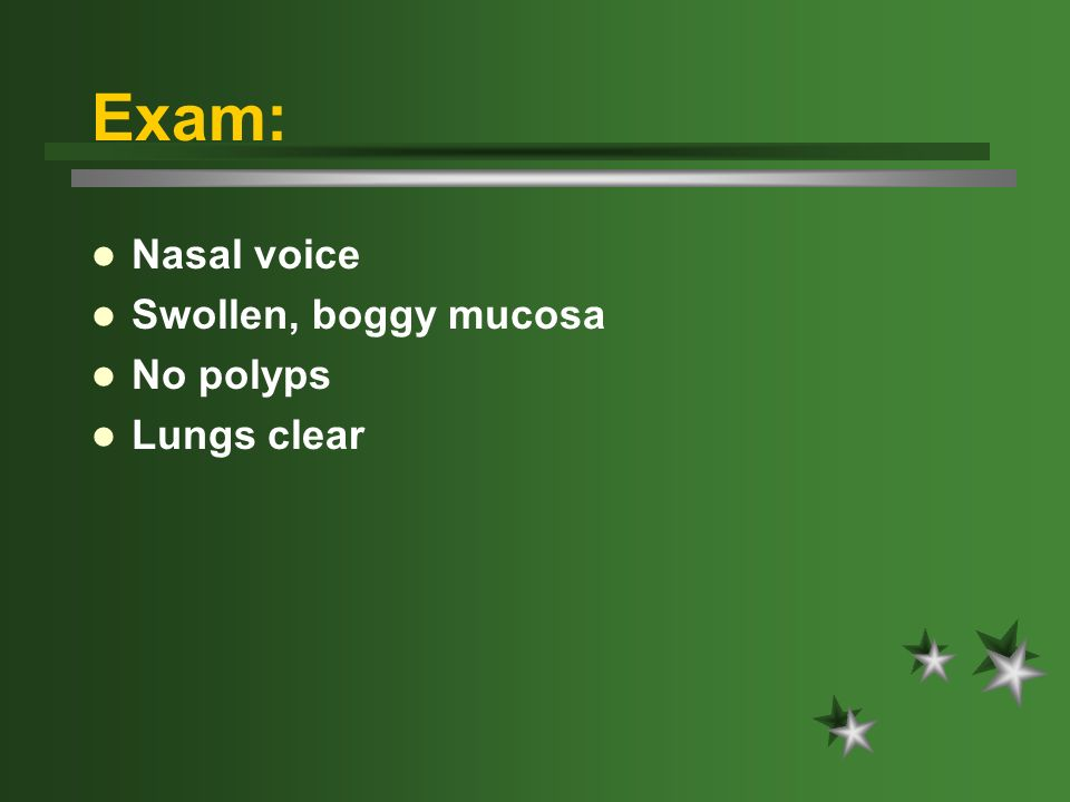 Exam: Nasal voice Swollen, boggy mucosa No polyps Lungs clear