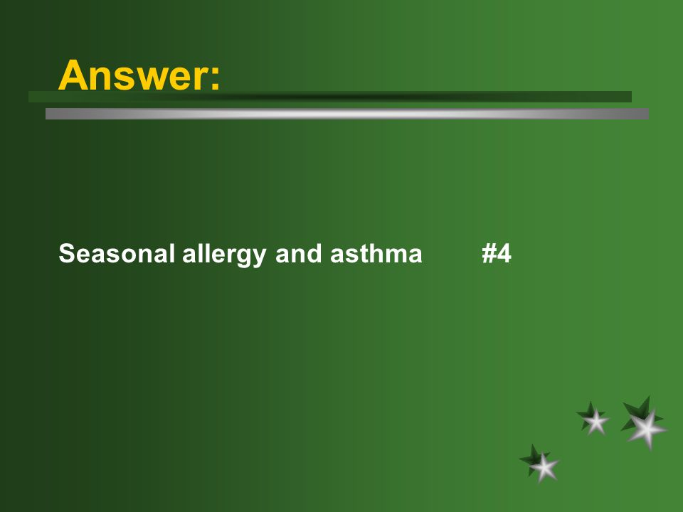 Answer: Seasonal allergy and asthma #4