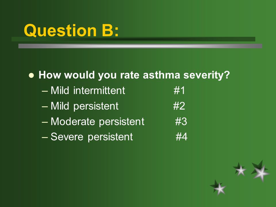 Question B: How would you rate asthma severity? –Mild intermittent #1 –Mild persistent #2 –Moderate persistent #3 –Severe persistent #4