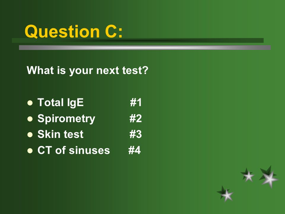 Question C: What is your next test Total IgE #1 Spirometry #2 Skin test #3 CT of sinuses #4