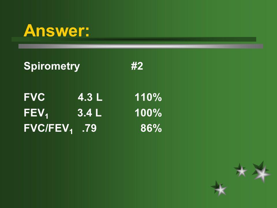 Answer: Spirometry #2 FVC 4.3 L 110% FEV 1 3.4 L 100% FVC/FEV 1.79 86%