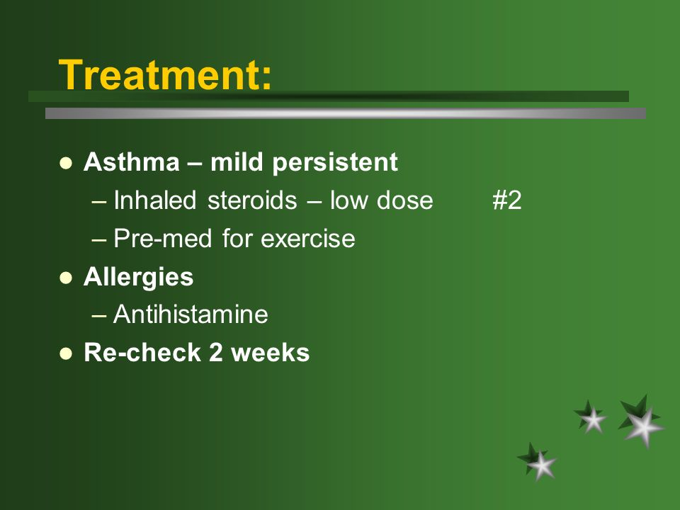 Treatment: Asthma – mild persistent –Inhaled steroids – low dose #2 –Pre-med for exercise Allergies –Antihistamine Re-check 2 weeks